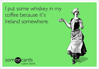 I put some whiskey in my coffee because it's Ireland somewhere.