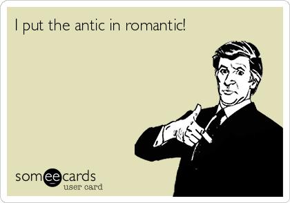 I put the antic in romantic!