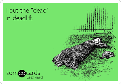 "I put the ""dead""  in deadlift."