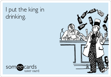 I put the king in drinking.