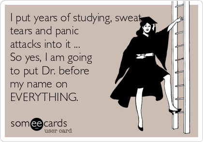 I put years of studying, sweat, tears and panic attacks into it ... So yes, I am going to put Dr. before my name on EVERYTHING.