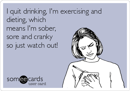 I quit drinking, I'm exercising and dieting, which means I'm sober, sore and cranky so just watch out!