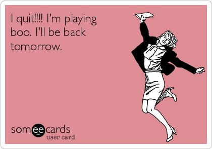 I quit!!!! I'm playing boo. I'll be back tomorrow.