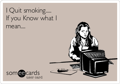I Quit smoking..... If you Know what I mean....