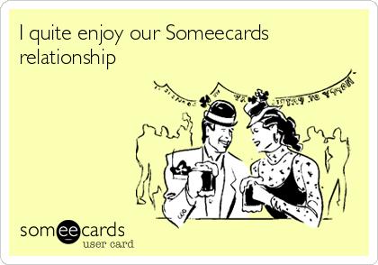 I quite enjoy our Someecards relationship