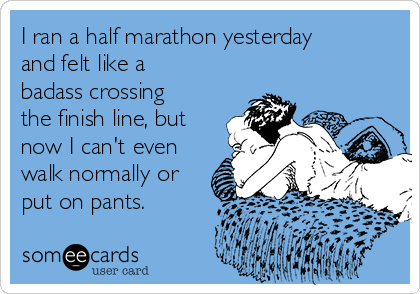 I ran a half marathon yesterday and felt like a badass crossing the finish line, but now I can't even walk normally or put on pants.