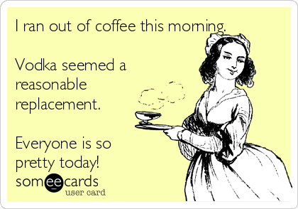 i ran out of coffee this morning vodka seemed a reasonable replacement everyone is so pretty today drinking ecard everyone is so pretty today