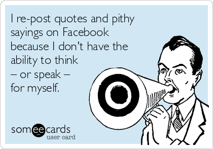 I re-post quotes and pithy sayings on Facebook because I don't have the ability to think – or speak – for myself.