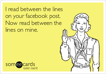 I read between the lines on your facebook post. Now read between the lines on mine.