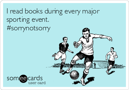 I read books during every major sporting event.  #sorrynotsorry