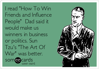 """I read """"How To Win Friends and Influence People""""  Dad said it would make us winners in business or politics. Sun Tzu's """"The Art Of War"""" was better."""