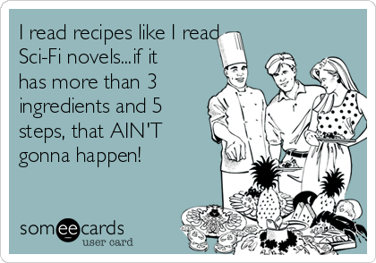 I read recipes like I read Sci-Fi novels...if it has more than 3 ingredients and 5 steps, that AIN'T gonna happen!