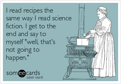 """I read recipes the same way I read science fiction. I get to the end and say to myself """"well, that's not going to happen."""""""