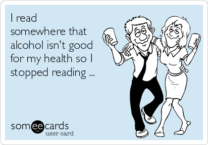 I read somewhere that alcohol isn't good for my health so I stopped reading ...