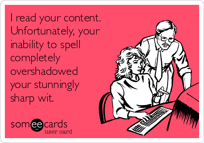 I read your content. Unfortunately, your inability to spell completely overshadowed your stunningly sharp wit.