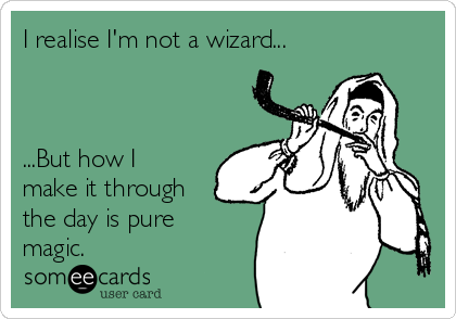 I realise I'm not a wizard...    ...But how I make it through the day is pure magic.