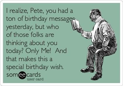I realize, Pete, you had a ton of birthday messages yesterday, but who of those folks are thinking about you today? Only Me!  And that makes this a special birthday wish.