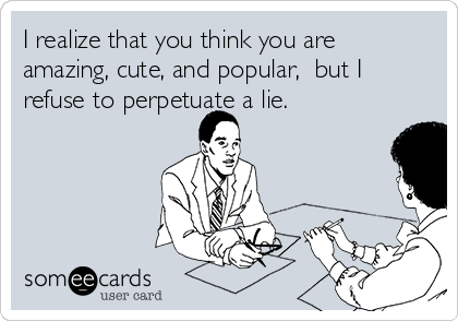 I realize that you think you are amazing, cute, and popular,  but I refuse to perpetuate a lie.