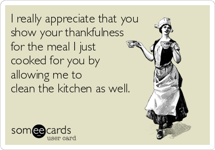 I really appreciate that you show your thankfulness for the meal I just cooked for you by allowing me to clean the kitchen as well.