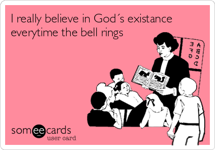 I really believe in God´s existance everytime the bell rings