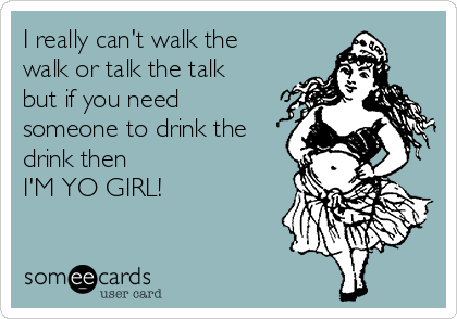 I really can't walk the walk or talk the talk but if you need someone to drink the drink then  I'M YO GIRL!