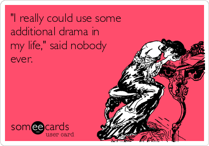 """I really could use some additional drama in my life,"" said nobody ever."