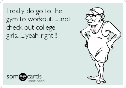 I really do go to the gym to workout.......not check out college girls.......yeah right!!!