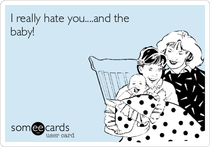 I really hate you....and the baby!