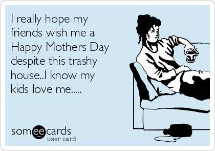 I really hope my friends wish me a Happy Mothers Day despite this trashy house..I know my kids love me.....
