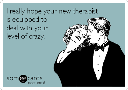 I really hope your new therapist is equipped to deal with your level of crazy.