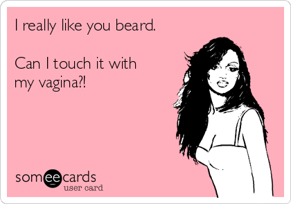 I really like you beard.  Can I touch it with my vagina?!
