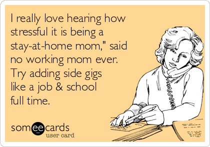 """I really love hearing how stressful it is being a stay-at-home mom,"""" said no working mom ever. Try adding side gigs like a job & school full time."""