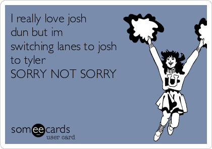 I really love josh dun but im switching lanes to josh to tyler  SORRY NOT SORRY