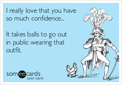 I really love that you have so much confidence...  It takes balls to go out in public wearing that outfit.