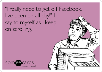 """""""I really need to get off Facebook. I've been on all day!"""" I say to myself as I keep on scrolling."""
