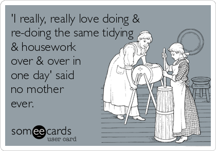 'I really, really love doing & re-doing the same tidying & housework over & over in one day' said no mother ever.