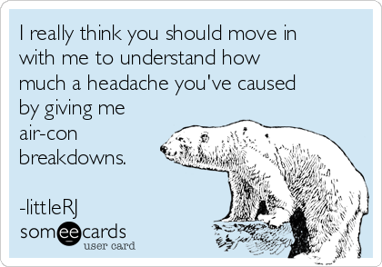 I really think you should move in with me to understand how much a headache you've caused by giving me air-con breakdowns.  -littleRJ
