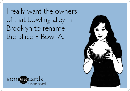I really want the owners of that bowling alley in Brooklyn to rename the place E-Bowl-A.