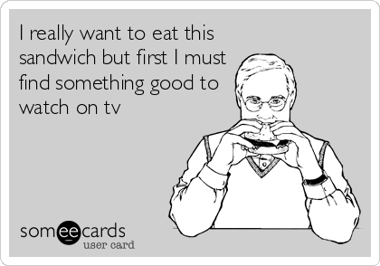 I really want to eat this sandwich but first I must find something good to watch on tv