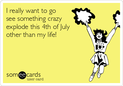 I really want to go see something crazy explode this 4th of July other than my life!