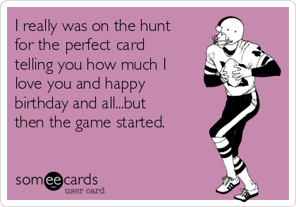 I really was on the hunt for the perfect card telling you how much I love you and happy birthday and all...but then the game started.