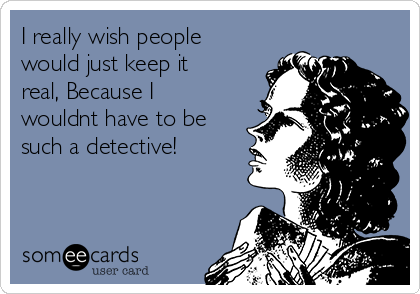 I really wish people would just keep it real, Because I wouldnt have to be such a detective!