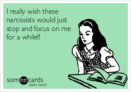 I really wish these narcissists would just stop and focus on me for a while!!