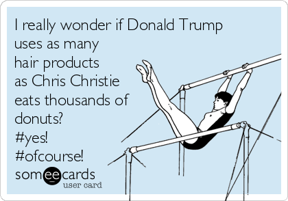 I really wonder if Donald Trump uses as many hair products as Chris Christie eats thousands of donuts? #yes! #ofcourse!