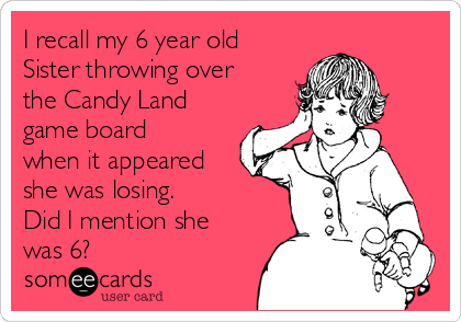 I recall my 6 year old Sister throwing over the Candy Land game board when it appeared she was losing.  Did I mention she was 6?