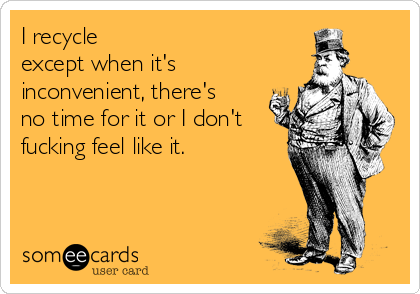 I recycle except when it's inconvenient, there's no time for it or I don't fucking feel like it.