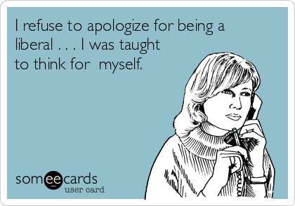 I refuse to apologize for being a liberal . . . I was taught to think for  myself.
