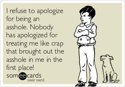 I refuse to apologize for being an asshole. Nobody has apologized for  treating me like crap that brought out the  asshole in me in the  first place!
