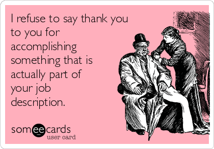 I refuse to say thank you to you for accomplishing something that is actually part of your job description.
