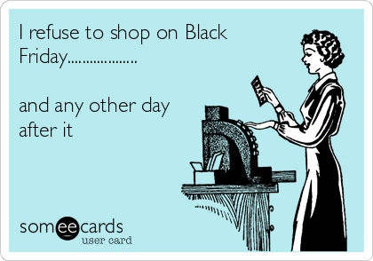 I refuse to shop on Black Friday...................  and any other day after it